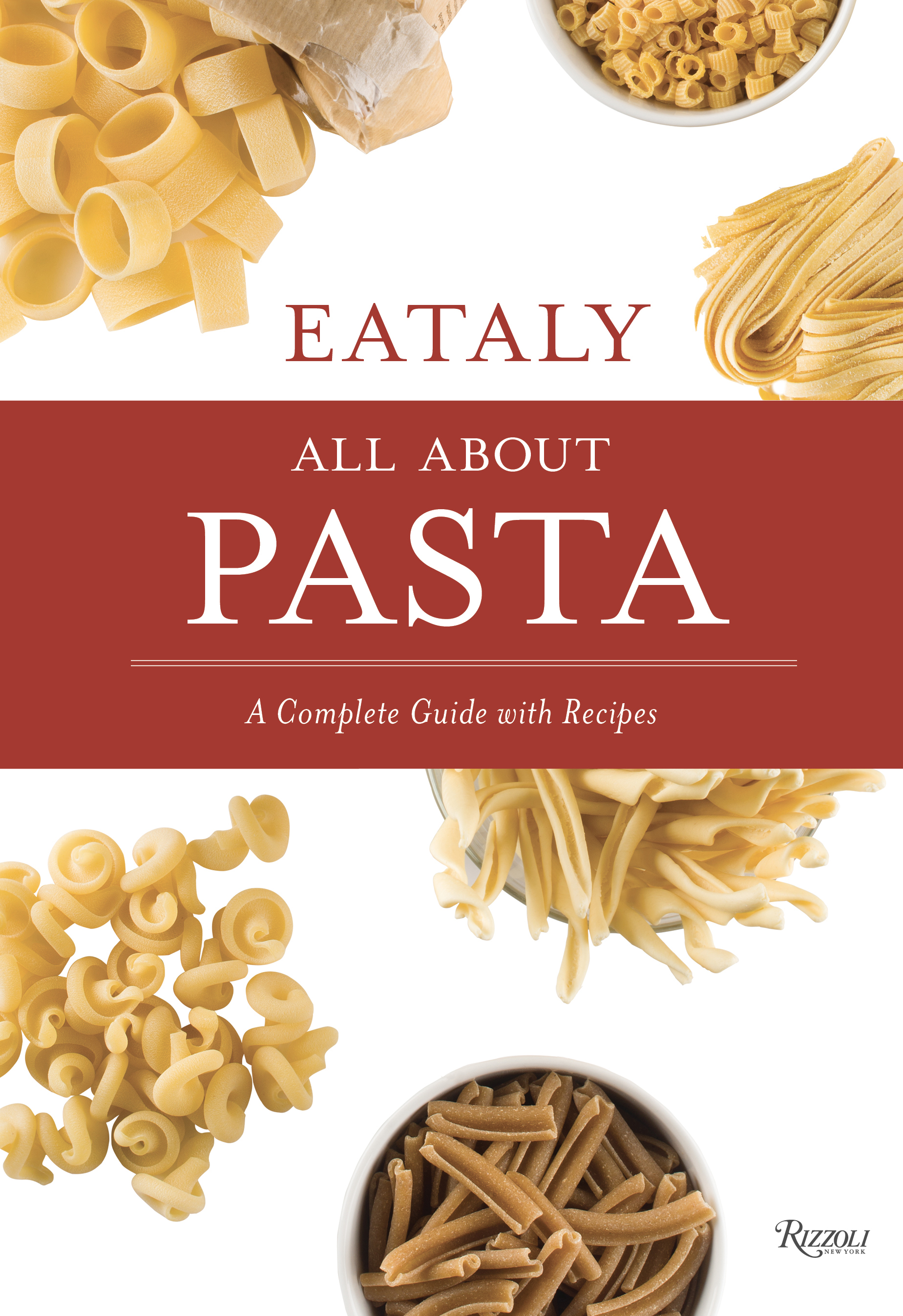 Eataly: All About Pasta: A Complete Guide with Recipes