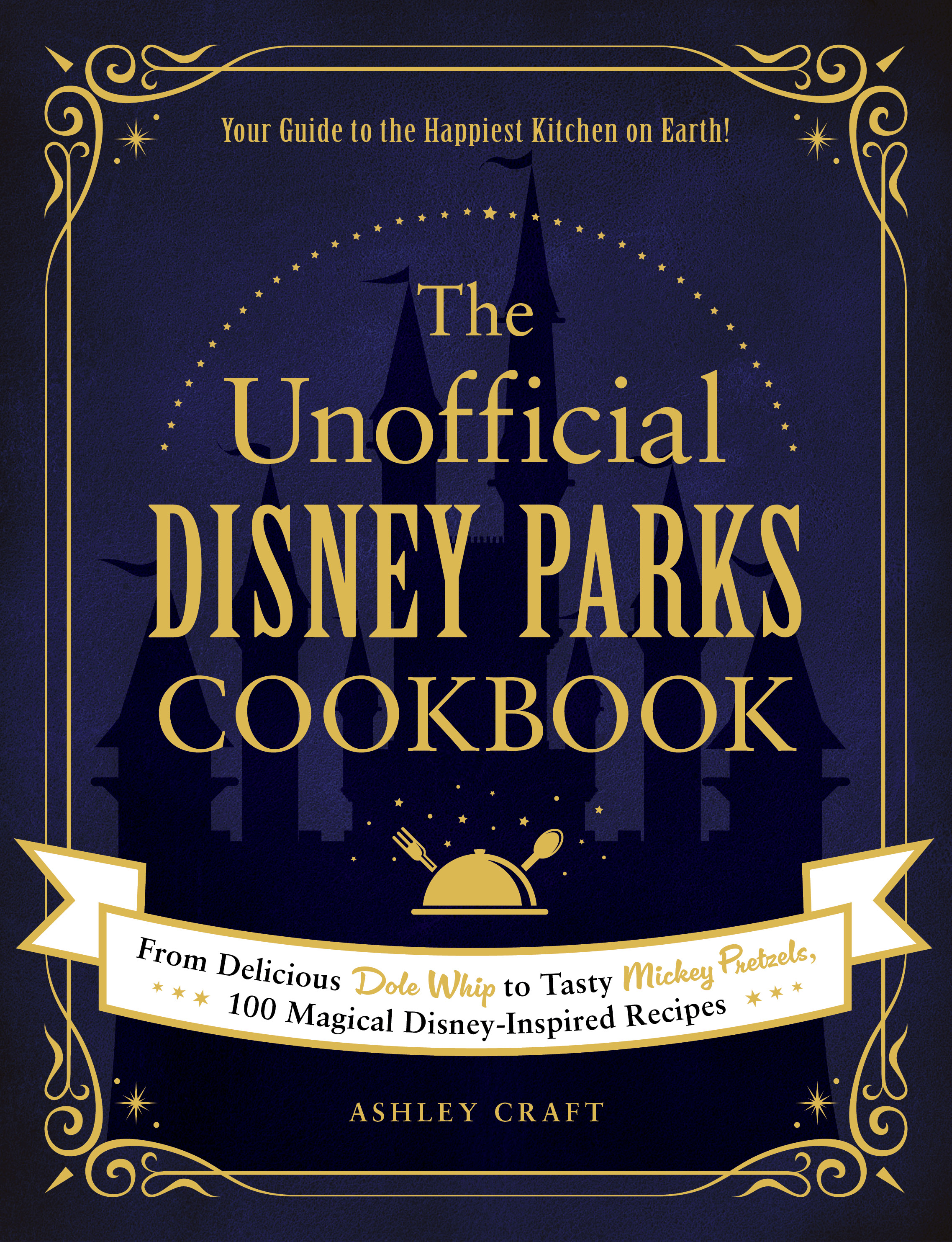 The Unofficial Disney Parks Cookbook: From Delicious Dole Whip to taste Mickey Pretzels, 100 Magical Disney-Inspired Recipes
